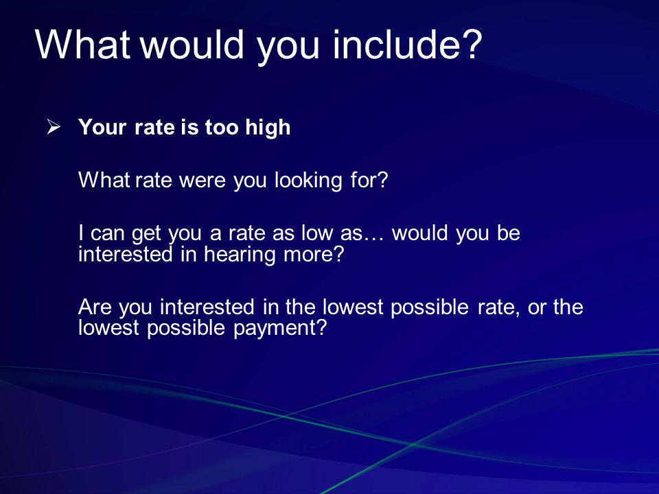 What would you include?  Your rate is too high What rate were you looking for? I can get you a rate as low as… would you be interested in hearing mor