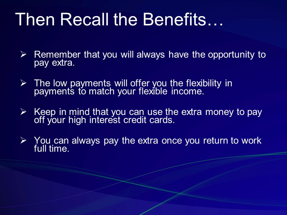 Then Recall the Benefits…  Remember that you will always have the opportunity to pay extra.