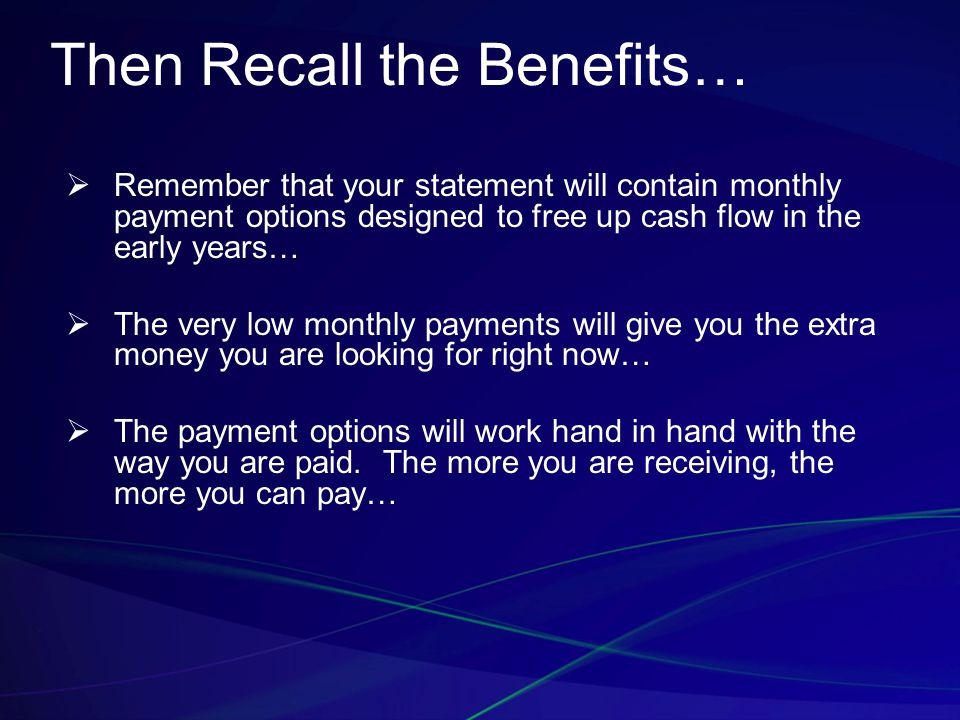 Then Recall the Benefits…  Remember that your statement will contain monthly payment options designed to free up cash flow in the early years…  The