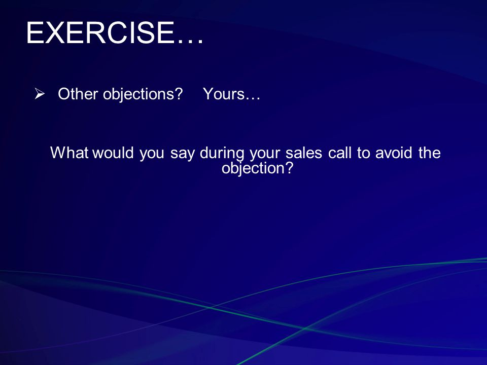 EXERCISE…  Other objections? Yours… What would you say during your sales call to avoid the objection?