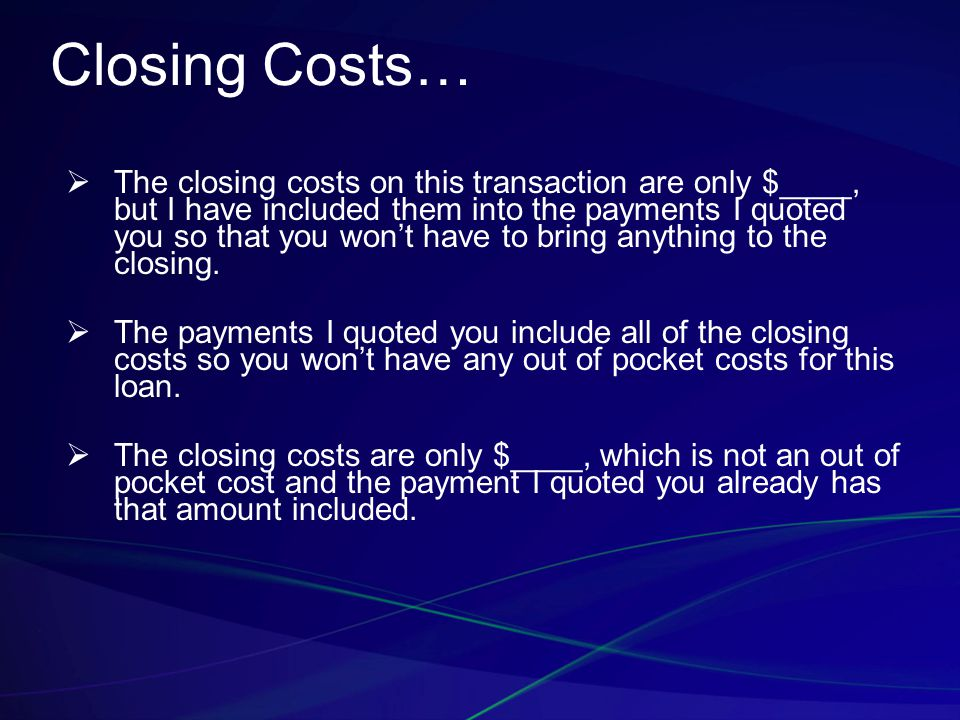 Closing Costs…  The closing costs on this transaction are only $____, but I have included them into the payments I quoted you so that you won't have to bring anything to the closing.