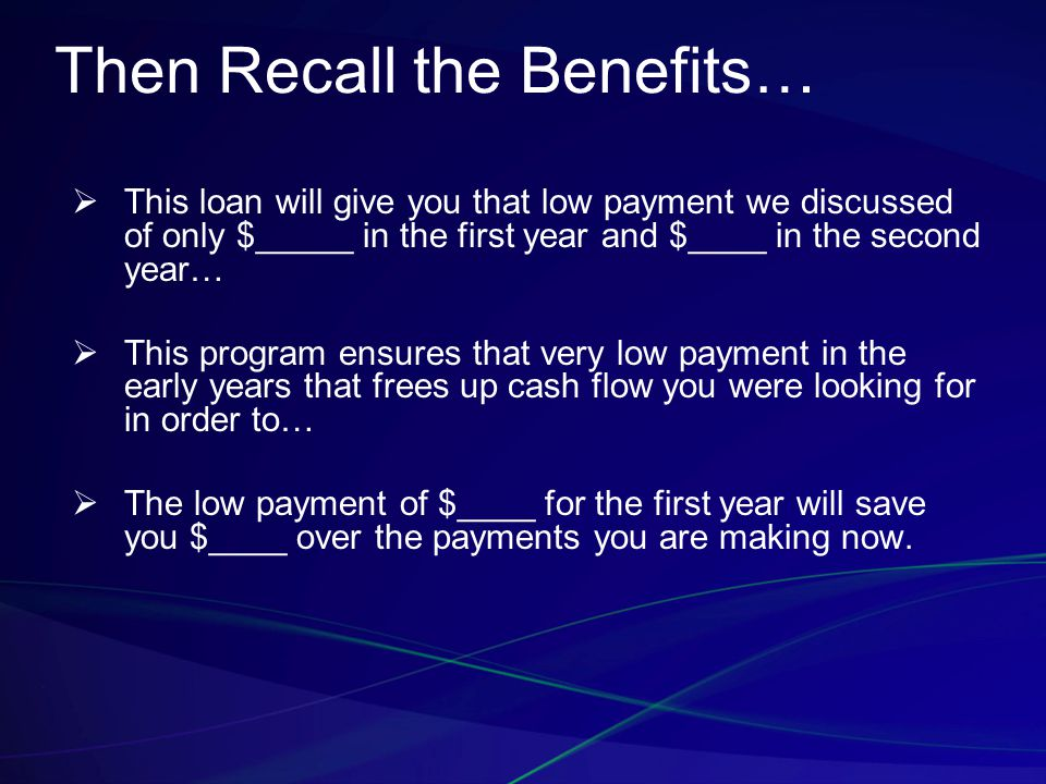 Then Recall the Benefits…  This loan will give you that low payment we discussed of only $_____ in the first year and $____ in the second year…  This program ensures that very low payment in the early years that frees up cash flow you were looking for in order to…  The low payment of $____ for the first year will save you $____ over the payments you are making now.