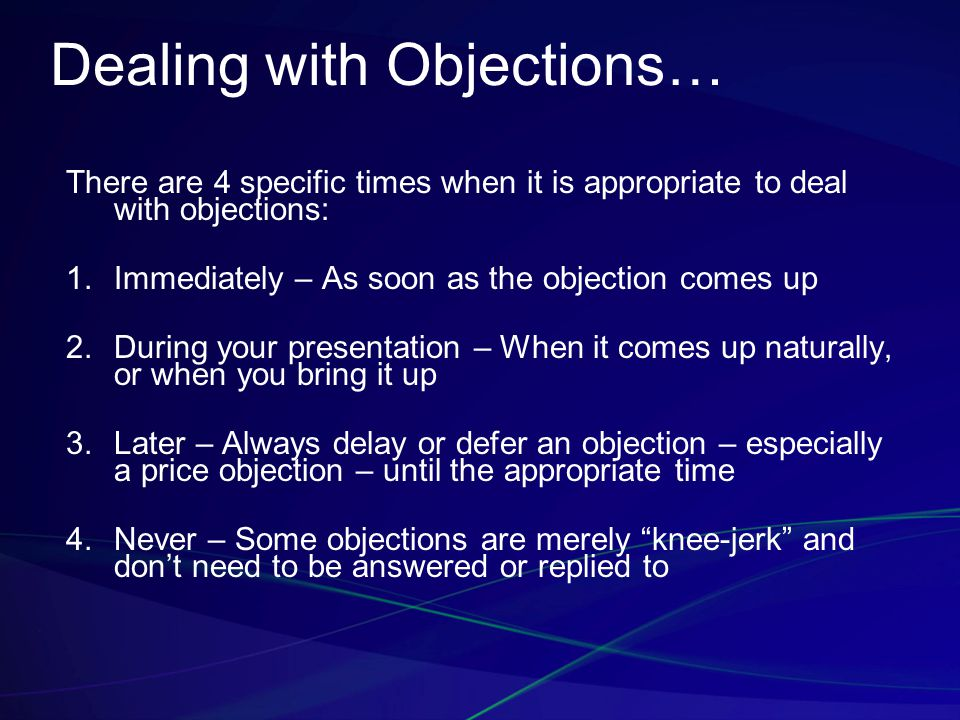 Dealing with Objections… There are 4 specific times when it is appropriate to deal with objections: 1.Immediately – As soon as the objection comes up 2.During your presentation – When it comes up naturally, or when you bring it up 3.Later – Always delay or defer an objection – especially a price objection – until the appropriate time 4.Never – Some objections are merely knee-jerk and don't need to be answered or replied to