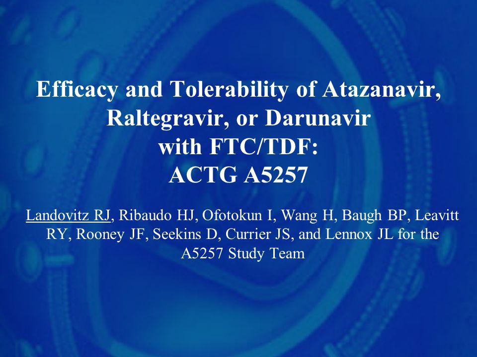 Efficacy and Tolerability of Atazanavir, Raltegravir, or Darunavir with FTC/TDF: ACTG A5257 Landovitz RJ, Ribaudo HJ, Ofotokun I, Wang H, Baugh BP, Leavitt RY, Rooney JF, Seekins D, Currier JS, and Lennox JL for the A5257 Study Team