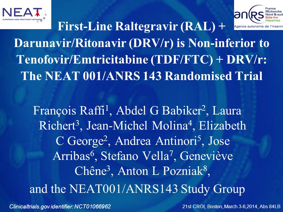 First-Line Raltegravir (RAL) + Darunavir/Ritonavir (DRV/r) is Non-inferior to Tenofovir/Emtricitabine (TDF/FTC) + DRV/r: The NEAT 001/ANRS 143 Randomised Trial François Raffi 1, Abdel G Babiker 2, Laura Richert 3, Jean-Michel Molina 4, Elizabeth C George 2, Andrea Antinori 5, Jose Arribas 6, Stefano Vella 7, Geneviève Chêne 3, Anton L Pozniak 8, and the NEAT001/ANRS143 Study Group 21st CROI, Boston, March 3-6,2014, Abs 84LB Clinicaltrials.gov identifier: NCT01066962