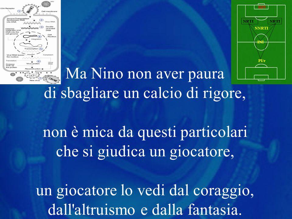 Ma Nino non aver paura di sbagliare un calcio di rigore, non è mica da questi particolari che si giudica un giocatore, un giocatore lo vedi dal coraggio, dall altruismo e dalla fantasia.