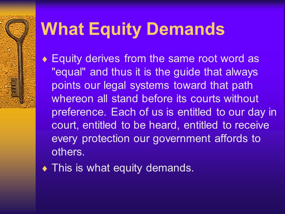 What Equity Demands  Equity derives from the same root word as equal and thus it is the guide that always points our legal systems toward that path whereon all stand before its courts without preference.