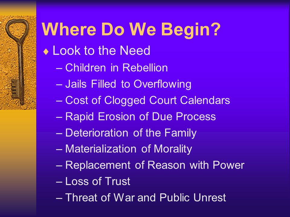 Where Do We Begin?  Look to the Need –Children in Rebellion –Jails Filled to Overflowing –Cost of Clogged Court Calendars –Rapid Erosion of Due Proce