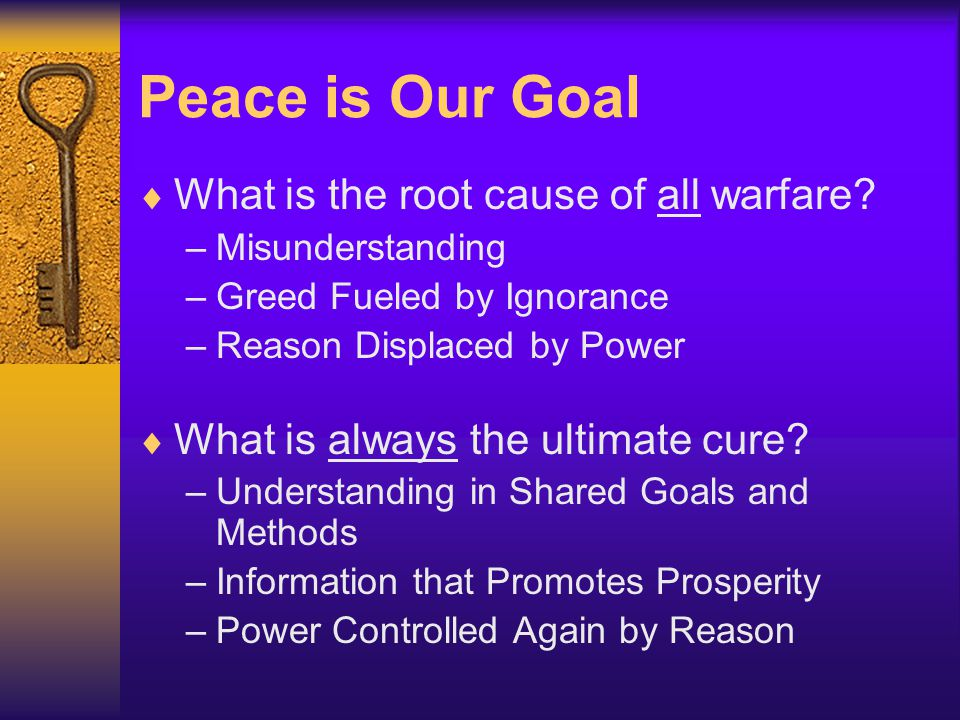 Peace is Our Goal  What is the root cause of all warfare? –Misunderstanding –Greed Fueled by Ignorance –Reason Displaced by Power  What is always th