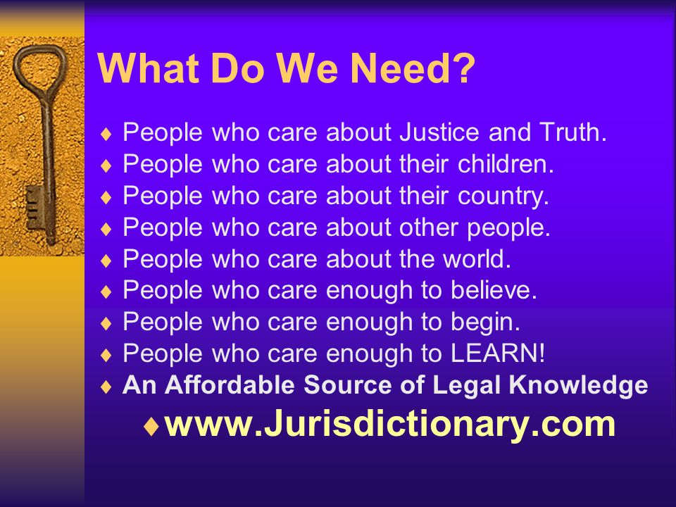 What Do We Need?  People who care about Justice and Truth.  People who care about their children.  People who care about their country.  People wh