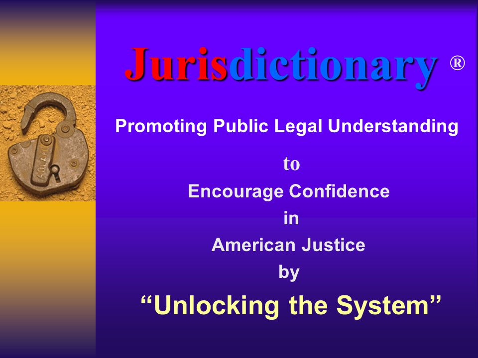 "Jurisdictionary Jurisdictionary ® to Encourage Confidence in American Justice by ""Unlocking the System"" Promoting Public Legal Understanding"