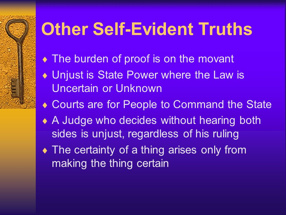 Other Self-Evident Truths  The burden of proof is on the movant  Unjust is State Power where the Law is Uncertain or Unknown  Courts are for People to Command the State  A Judge who decides without hearing both sides is unjust, regardless of his ruling  The certainty of a thing arises only from making the thing certain
