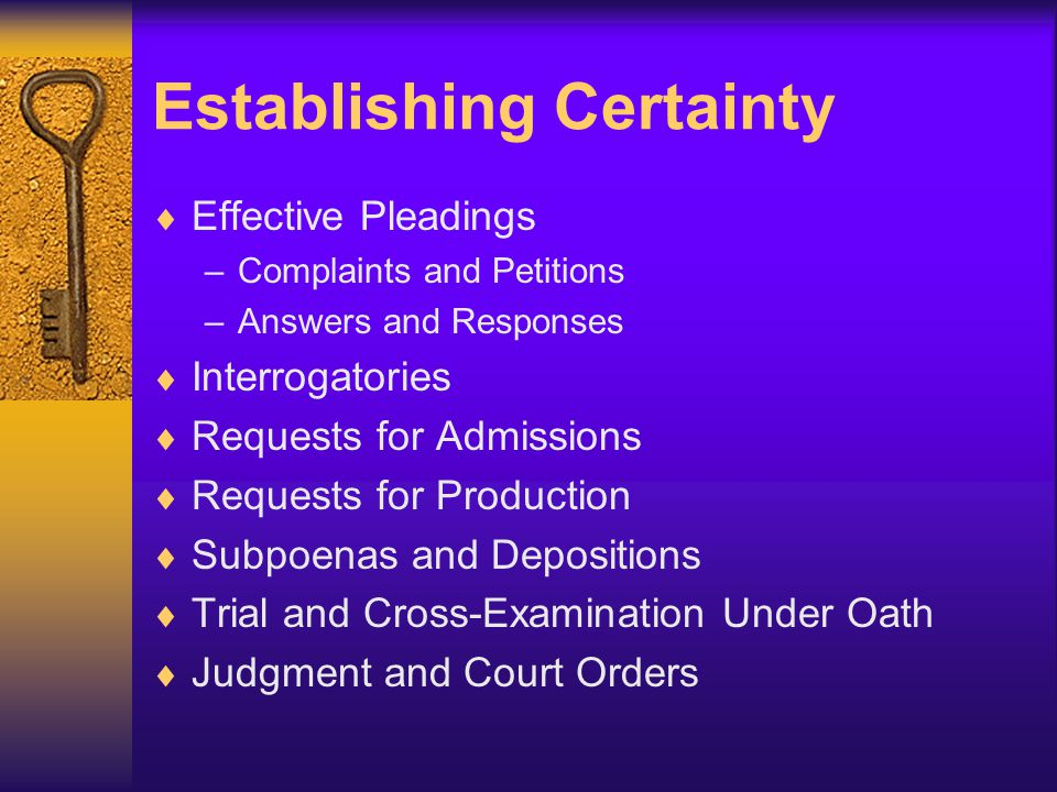 Establishing Certainty  Effective Pleadings –Complaints and Petitions –Answers and Responses  Interrogatories  Requests for Admissions  Requests for Production  Subpoenas and Depositions  Trial and Cross-Examination Under Oath  Judgment and Court Orders