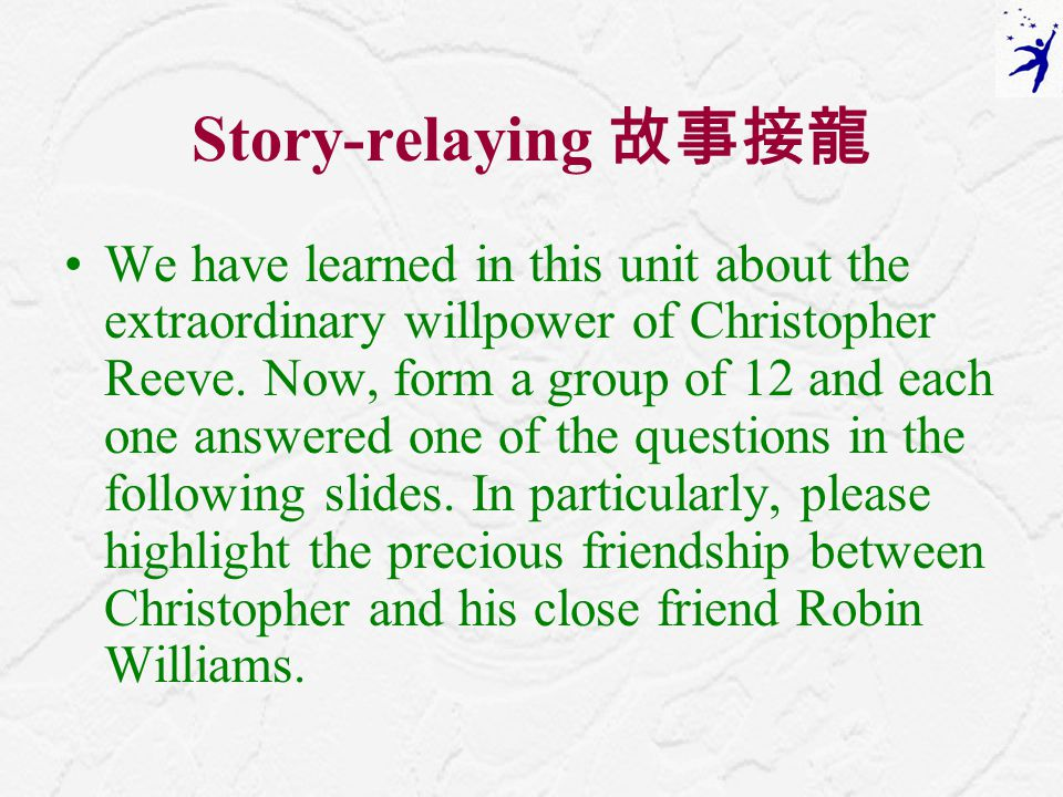 Story-relaying 故事接龍 We have learned in this unit about the extraordinary willpower of Christopher Reeve.