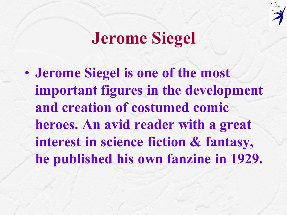 Jerome Siegel Jerome Siegel is one of the most important figures in the development and creation of costumed comic heroes.