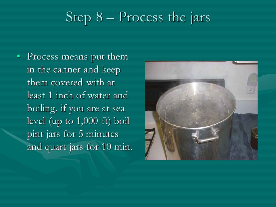Step 8 – Process the jars Process means put them in the canner and keep them covered with at least 1 inch of water and boiling.