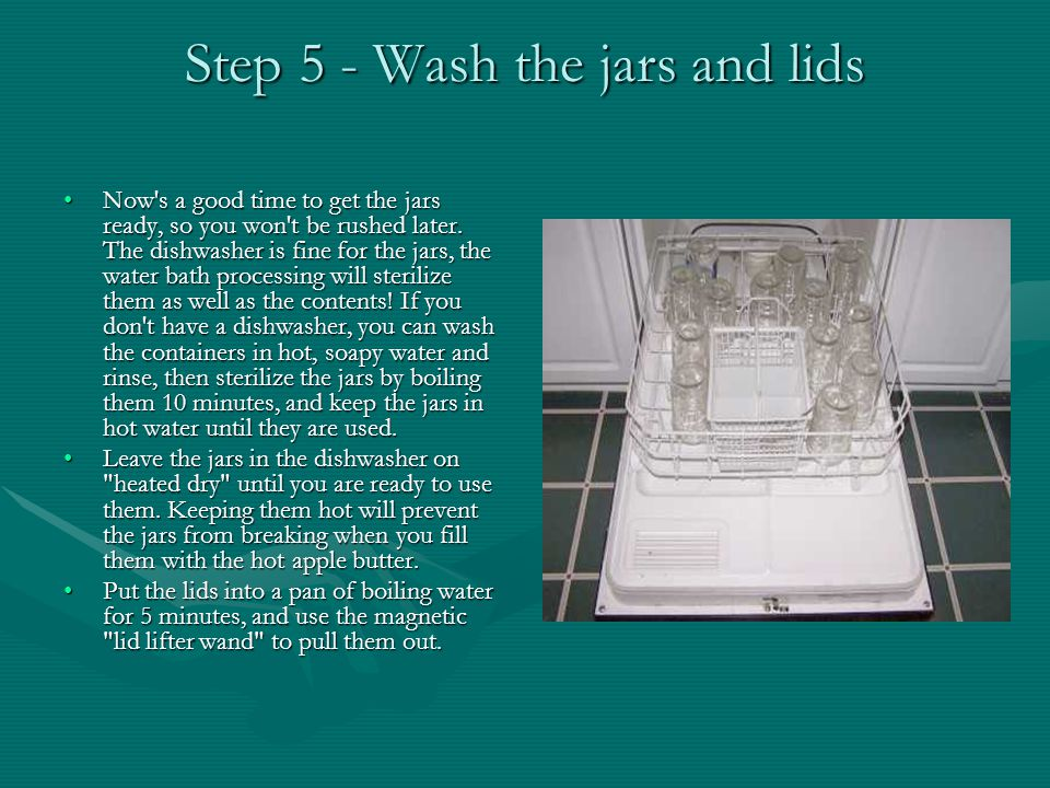 Step 5 - Wash the jars and lids Now s a good time to get the jars ready, so you won t be rushed later.