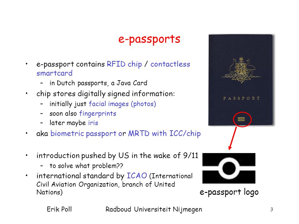 Erik Poll Radboud Universiteit Nijmegen 3 e-passports e-passport contains RFID chip / contactless smartcard –in Dutch passports, a Java Card chip stores digitally signed information: –initially just facial images (photos) –soon also fingerprints –later maybe iris aka biometric passport or MRTD with ICC/chip introduction pushed by US in the wake of 9/11 –to solve what problem .