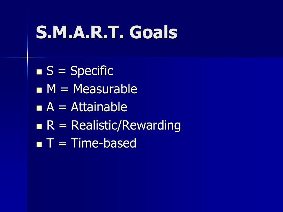 S.M.A.R.T. Goals S = Specific S = Specific M = Measurable M = Measurable A = Attainable A = Attainable R = Realistic/Rewarding R = Realistic/Rewarding