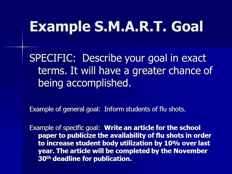 Example S.M.A.R.T. Goal SPECIFIC: Describe your goal in exact terms. It will have a greater chance of being accomplished. Example of general goal: Inf
