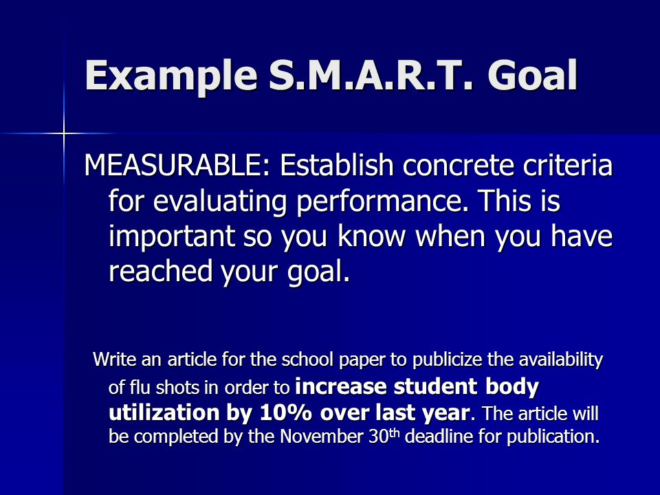 Example S.M.A.R.T. Goal MEASURABLE: Establish concrete criteria for evaluating performance. This is important so you know when you have reached your g