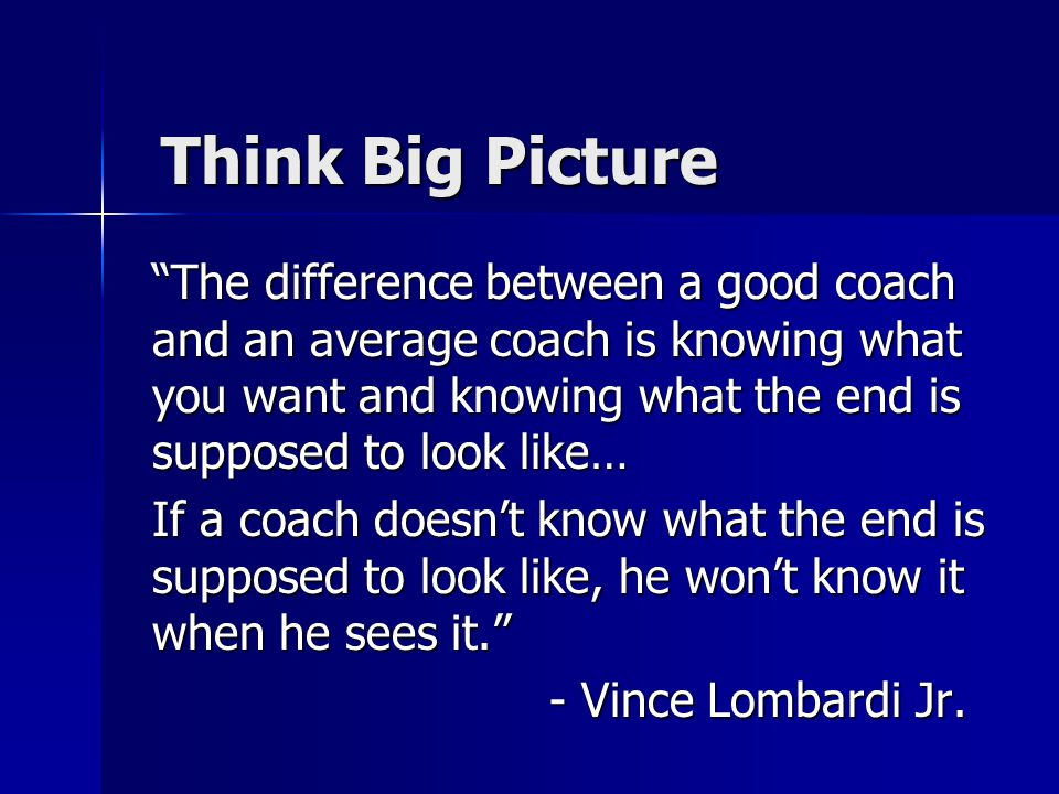 """Think Big Picture """"The difference between a good coach and an average coach is knowing what you want and knowing what the end is supposed to look like"""