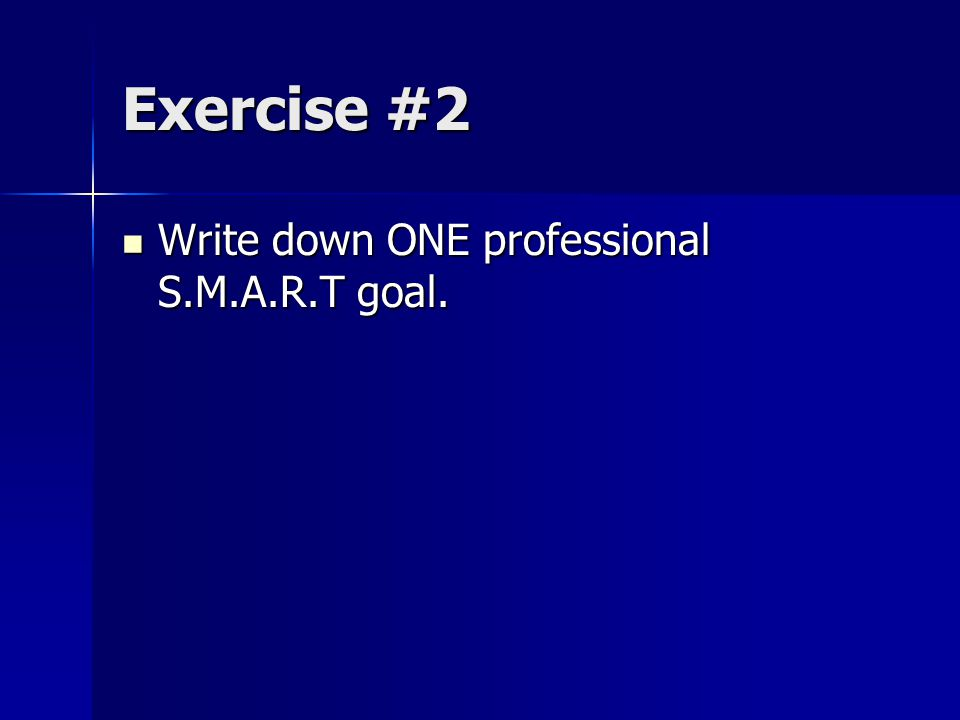 Exercise #2 Write down ONE professional S.M.A.R.T goal. Write down ONE professional S.M.A.R.T goal.