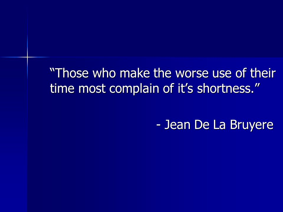 """Those who make the worse use of their time most complain of it's shortness."" - Jean De La Bruyere - Jean De La Bruyere"