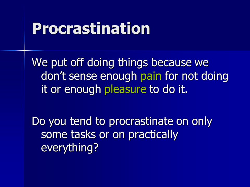 Procrastination We put off doing things because we don't sense enough pain for not doing it or enough pleasure to do it. Do you tend to procrastinate