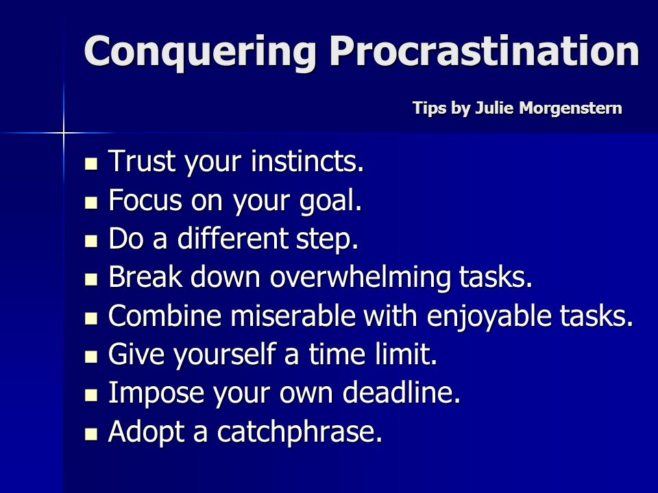 Conquering Procrastination Tips by Julie Morgenstern Trust your instincts. Trust your instincts. Focus on your goal. Focus on your goal. Do a differen