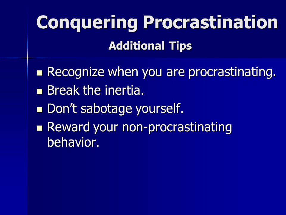 Conquering Procrastination Additional Tips Recognize when you are procrastinating. Recognize when you are procrastinating. Break the inertia. Break th