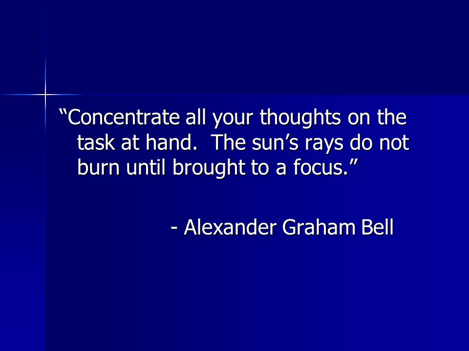 """""""Concentrate all your thoughts on the task at hand. The sun's rays do not burn until brought to a focus."""" - Alexander Graham Bell - Alexander Graham B"""