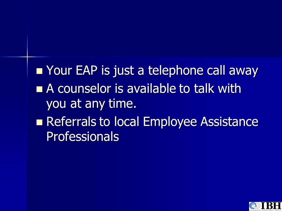 Your EAP is just a telephone call away Your EAP is just a telephone call away A counselor is available to talk with you at any time. A counselor is av