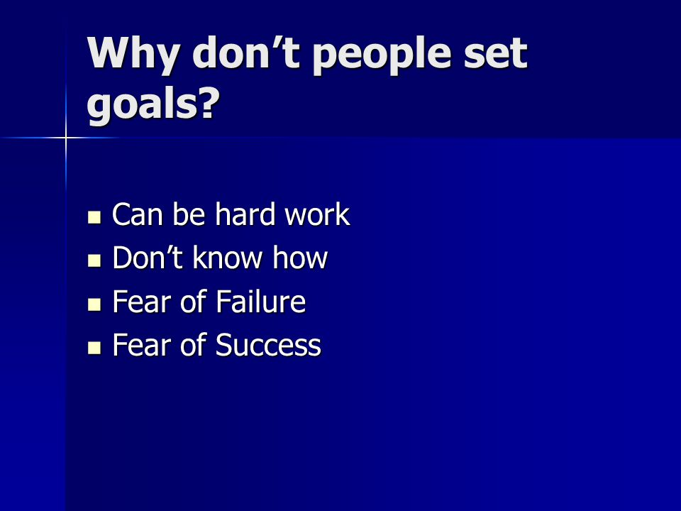 Why don't people set goals? Can be hard work Can be hard work Don't know how Don't know how Fear of Failure Fear of Failure Fear of Success Fear of Su