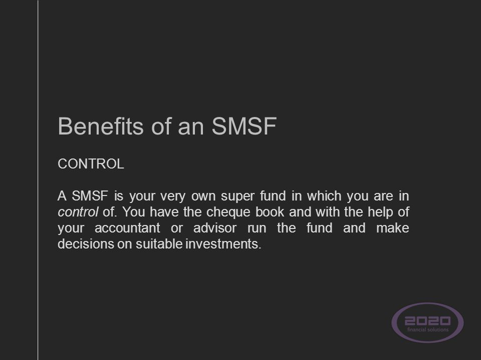 Benefits of an SMSF CONTROL A SMSF is your very own super fund in which you are in control of.