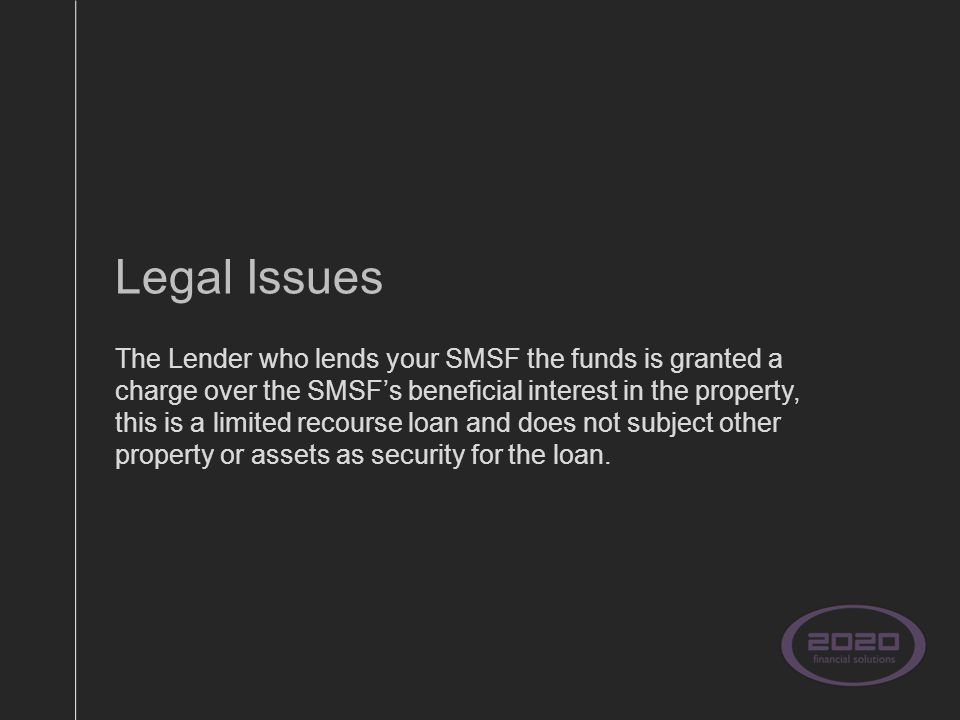 Legal Issues The Lender who lends your SMSF the funds is granted a charge over the SMSF's beneficial interest in the property, this is a limited recourse loan and does not subject other property or assets as security for the loan.