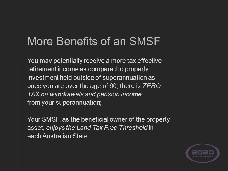 More Benefits of an SMSF You may potentially receive a more tax effective retirement income as compared to property investment held outside of superannuation as once you are over the age of 60, there is ZERO TAX on withdrawals and pension income from your superannuation; Your SMSF, as the beneficial owner of the property asset, enjoys the Land Tax Free Threshold in each Australian State.