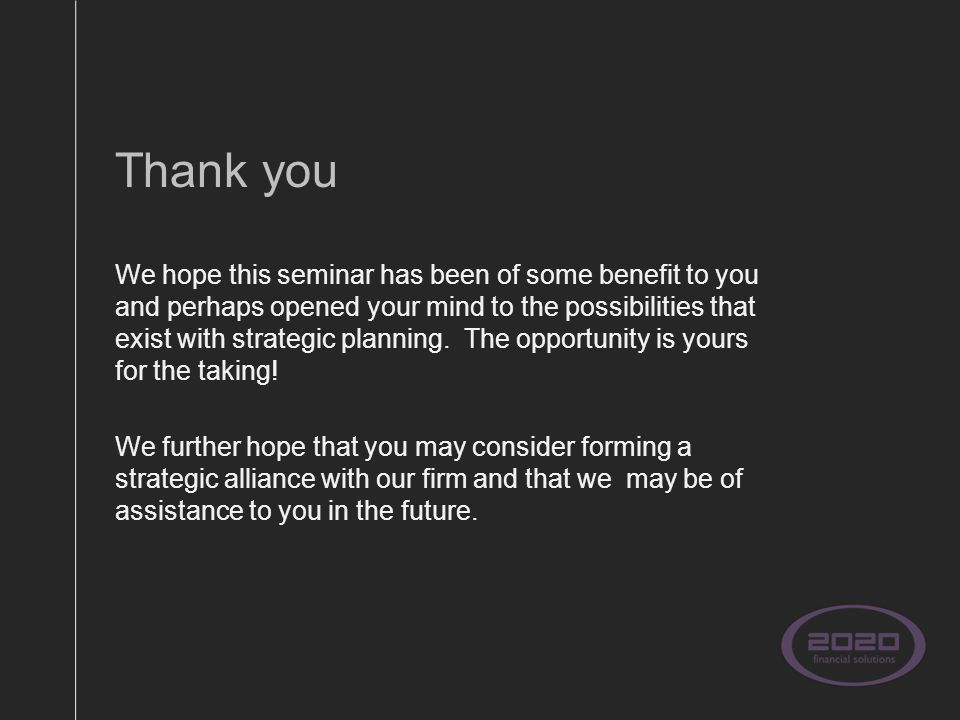Thank you We hope this seminar has been of some benefit to you and perhaps opened your mind to the possibilities that exist with strategic planning.