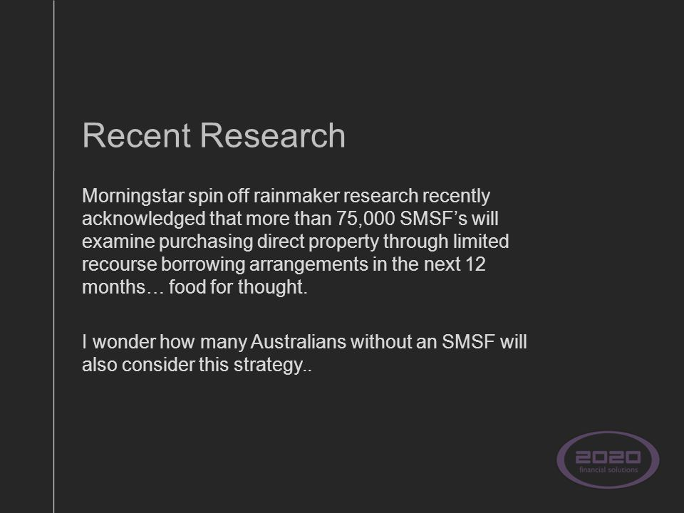 Recent Research Morningstar spin off rainmaker research recently acknowledged that more than 75,000 SMSF's will examine purchasing direct property through limited recourse borrowing arrangements in the next 12 months… food for thought.