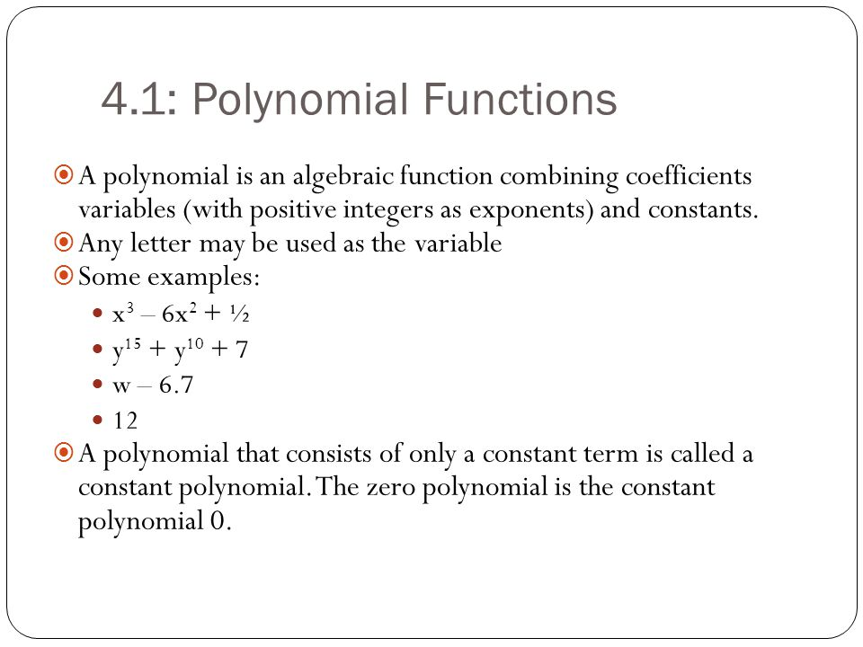 4.1: Polynomial Functions  A polynomial is an algebraic function combining coefficients variables (with positive integers as exponents) and constants