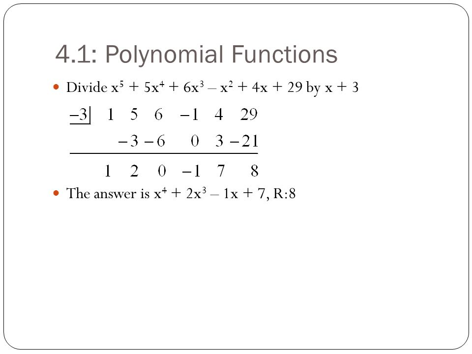 4.1: Polynomial Functions Divide x 5 + 5x 4 + 6x 3 – x 2 + 4x + 29 by x + 3 The answer is x 4 + 2x 3 – 1x + 7, R:8