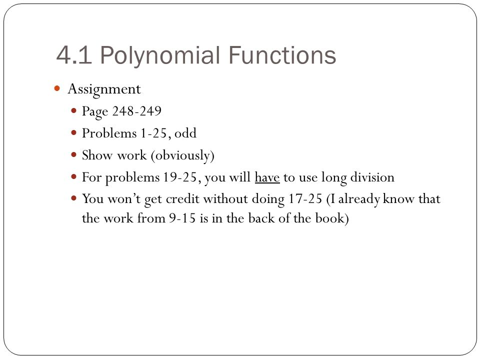 4.1 Polynomial Functions Assignment Page 248-249 Problems 1-25, odd Show work (obviously) For problems 19-25, you will have to use long division You w