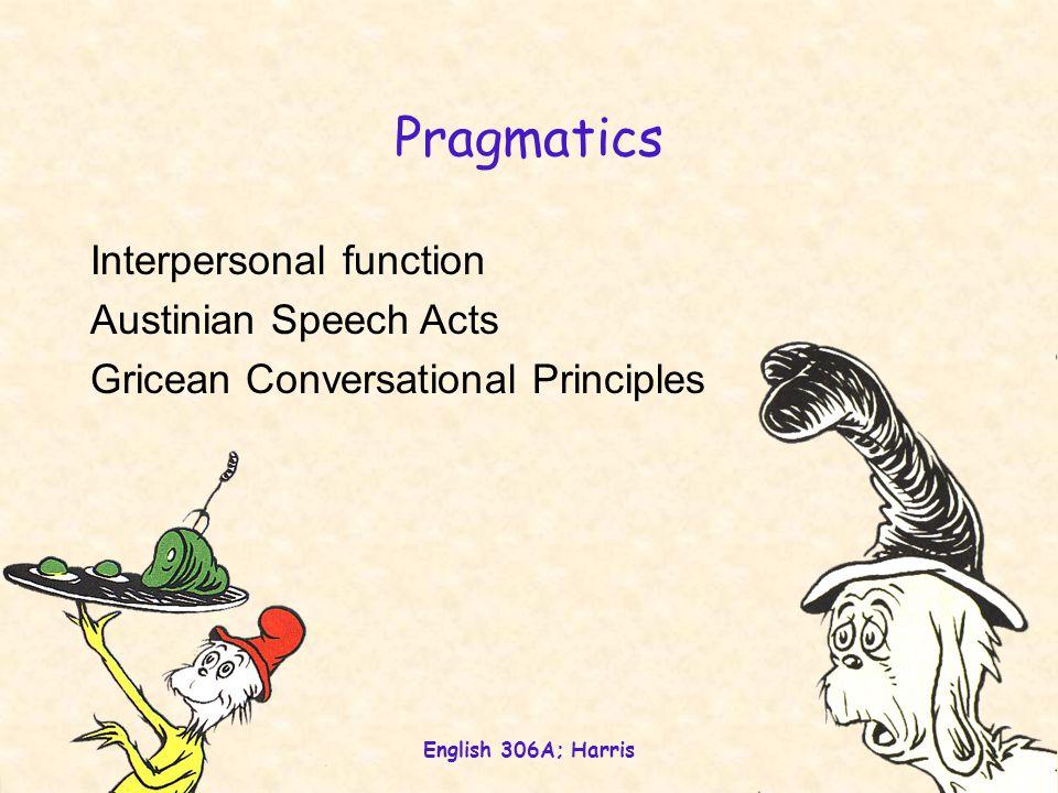 English 306A; Harris 2 Pragmatics Interpersonal function Austinian Speech Acts Gricean Conversational Principles