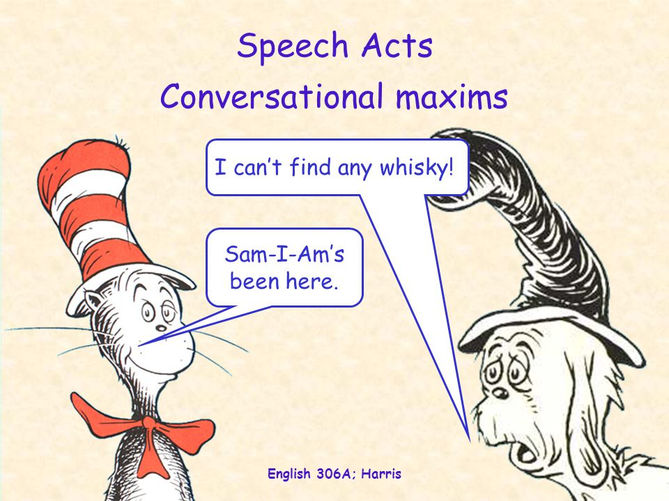 English 306A; Harris 3 Speech Acts Sam-I-Am's been here. I can't find any whisky! Conversational maxims