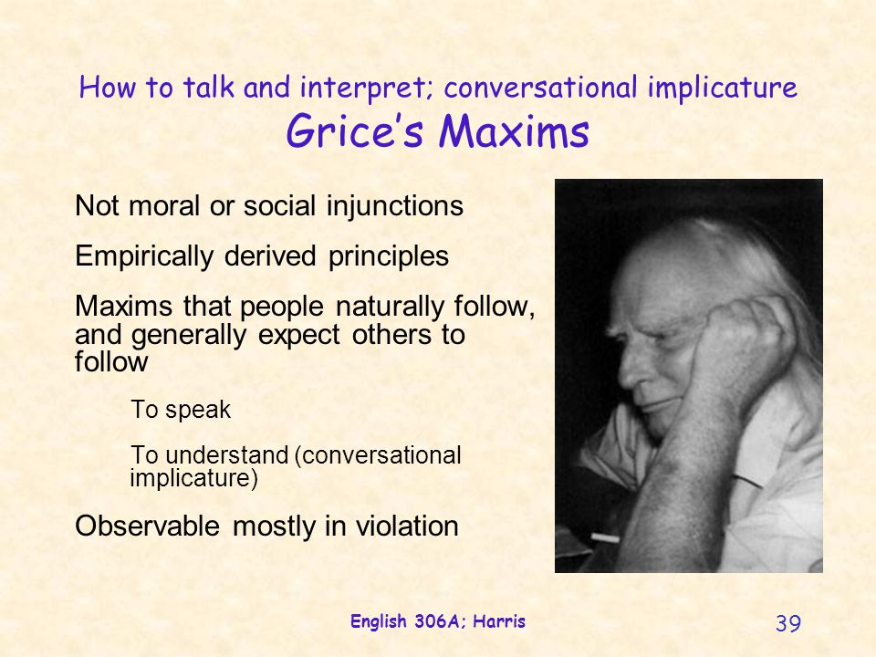 English 306A; Harris 39 How to talk and interpret; conversational implicature Grice's Maxims Not moral or social injunctions Empirically derived principles Maxims that people naturally follow, and generally expect others to follow To speak To understand (conversational implicature) Observable mostly in violation