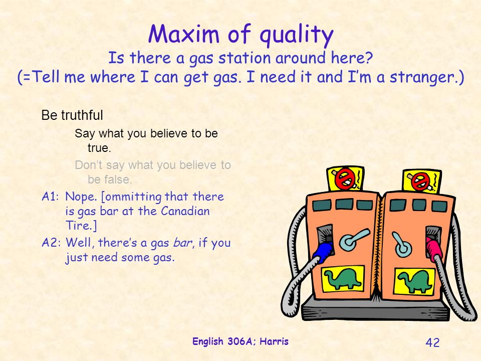 English 306A; Harris 42 Maxim of quality Is there a gas station around here? (=Tell me where I can get gas. I need it and I'm a stranger.) Be truthful