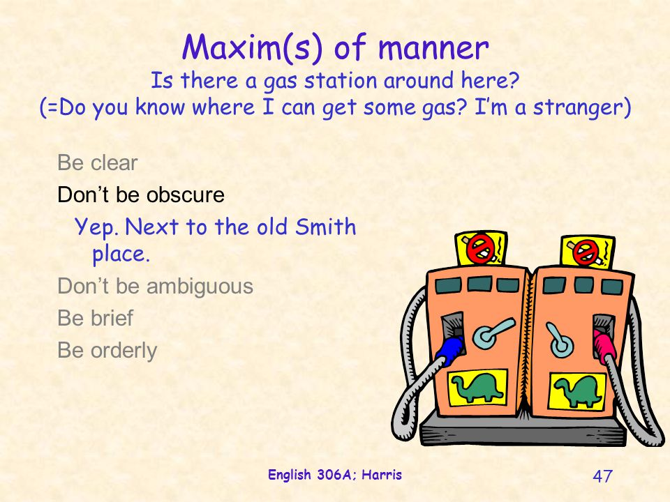 English 306A; Harris 47 Be clear Don't be obscure Yep. Next to the old Smith place. Don't be ambiguous Be brief Be orderly Maxim(s) of manner Is there