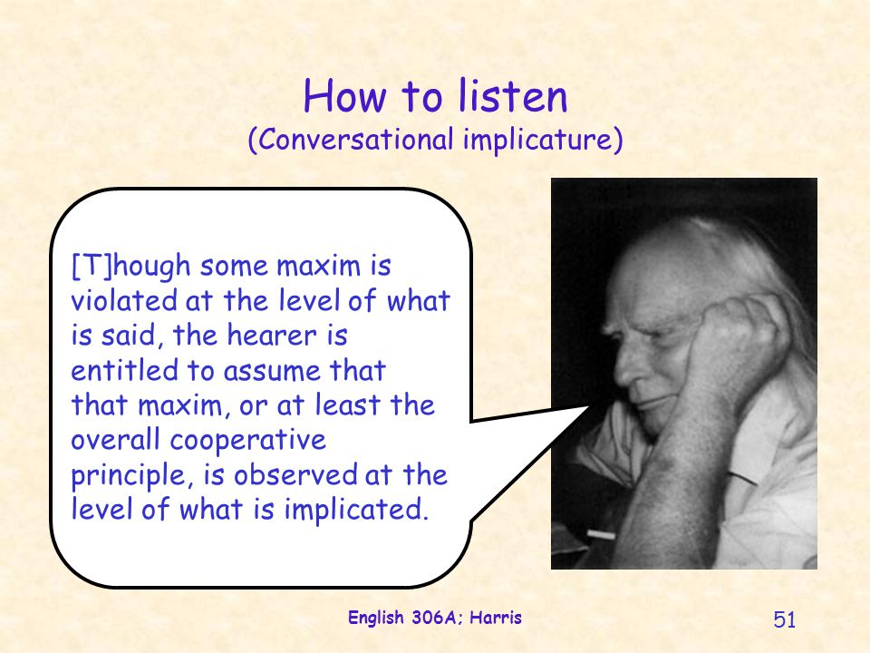 English 306A; Harris 51 [T]hough some maxim is violated at the level of what is said, the hearer is entitled to assume that that maxim, or at least the overall cooperative principle, is observed at the level of what is implicated.