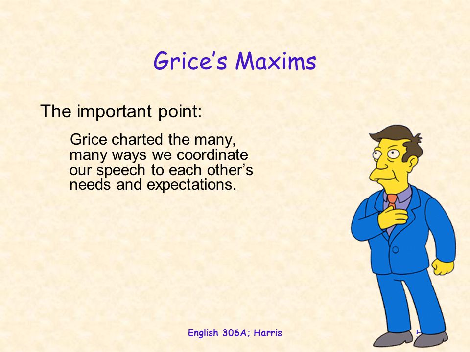 English 306A; Harris 52 Grice's Maxims The important point: Grice charted the many, many ways we coordinate our speech to each other's needs and expectations.