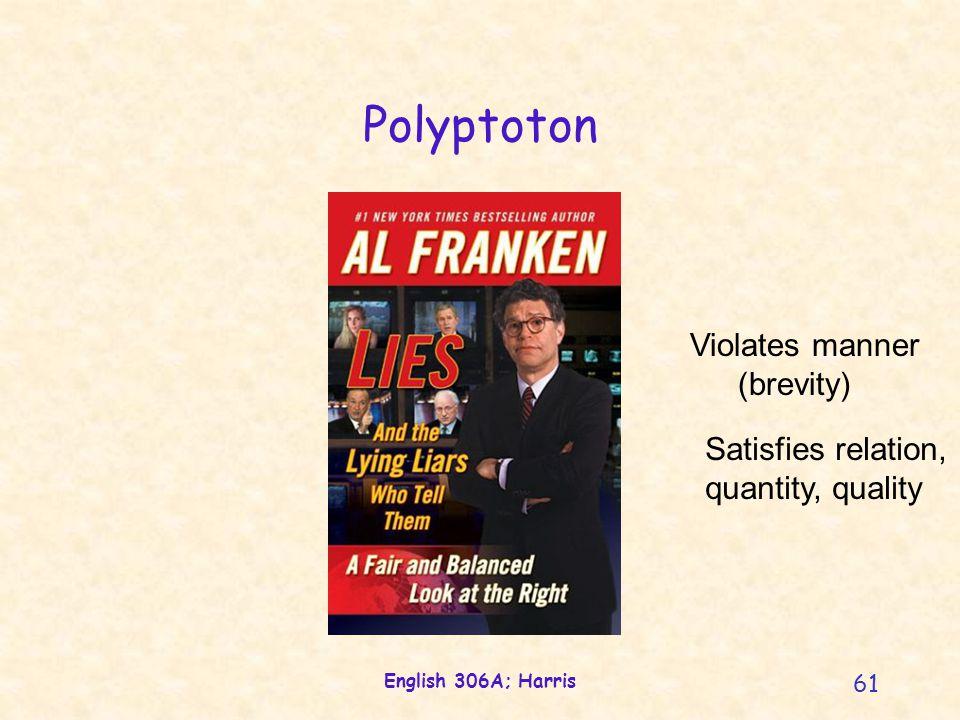 English 306A; Harris 61 Polyptoton Violates manner (brevity) Satisfies relation, quantity, quality